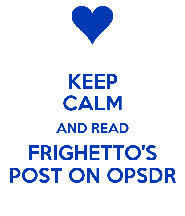 KEEP CALM AND READ FRIGHETTO'S POST ON OPSDR