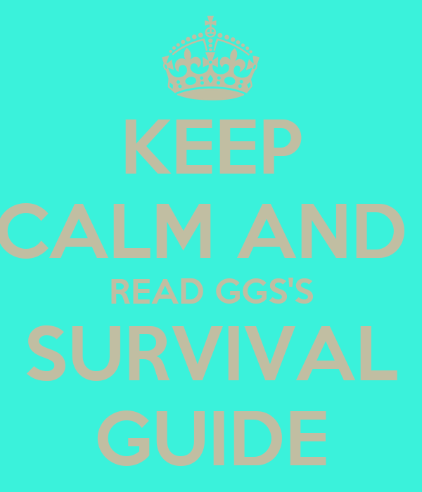 KEEP CALM AND  READ GGS'S SURVIVAL GUIDE