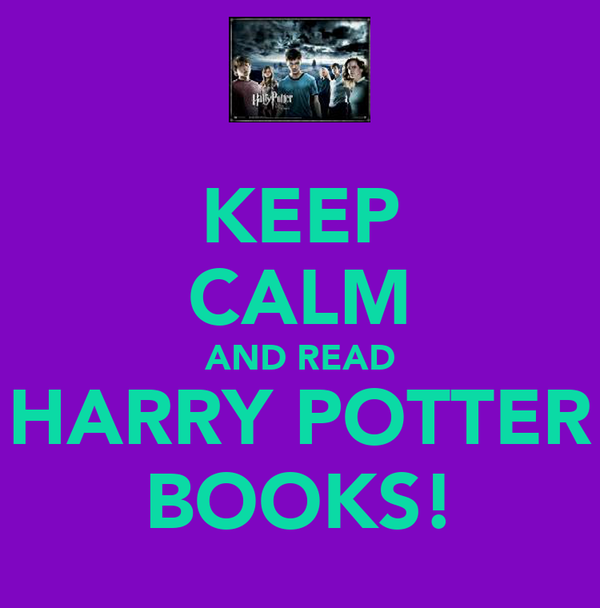 KEEP CALM AND READ HARRY POTTER BOOKS!