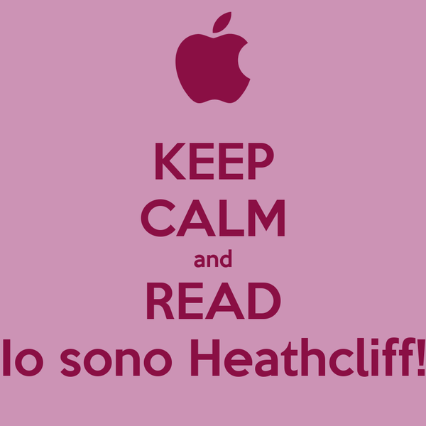 KEEP CALM and READ Io sono Heathcliff!