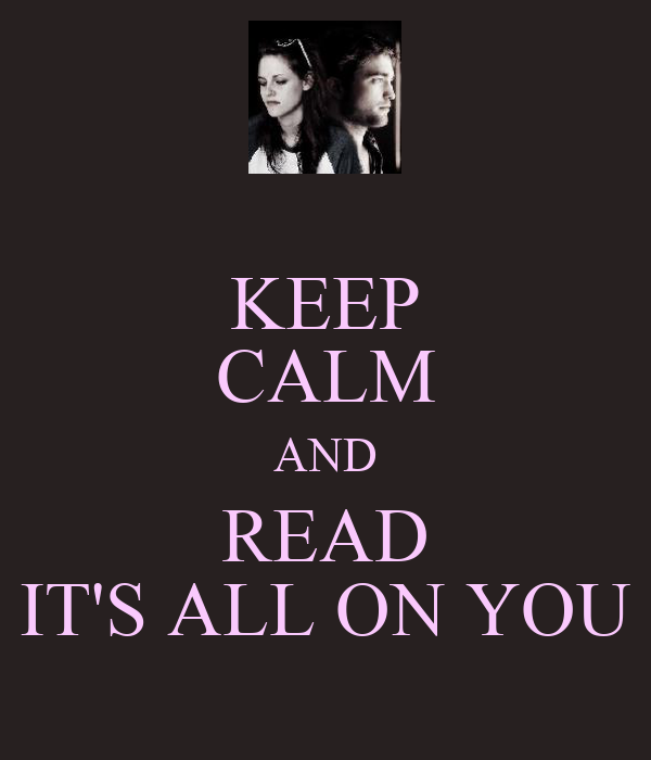 KEEP CALM AND READ IT'S ALL ON YOU