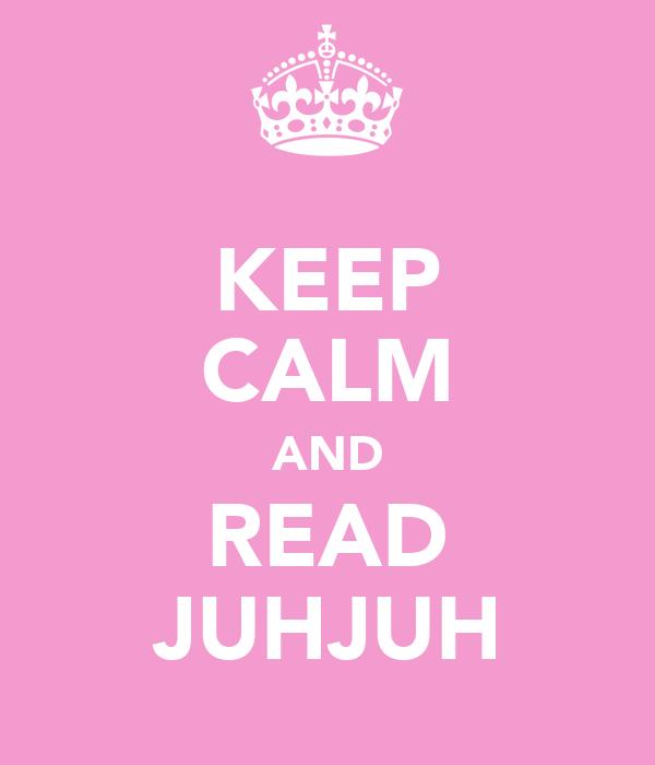 KEEP CALM AND READ JUHJUH