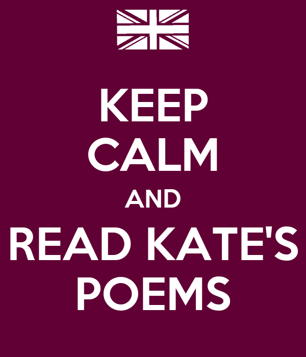 KEEP CALM AND READ KATE'S POEMS