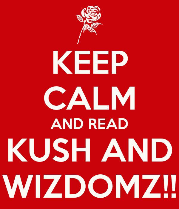 KEEP CALM AND READ KUSH AND WIZDOMZ!!