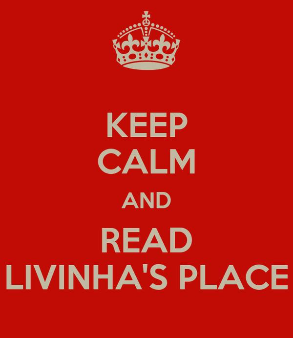 KEEP CALM AND READ LIVINHA'S PLACE