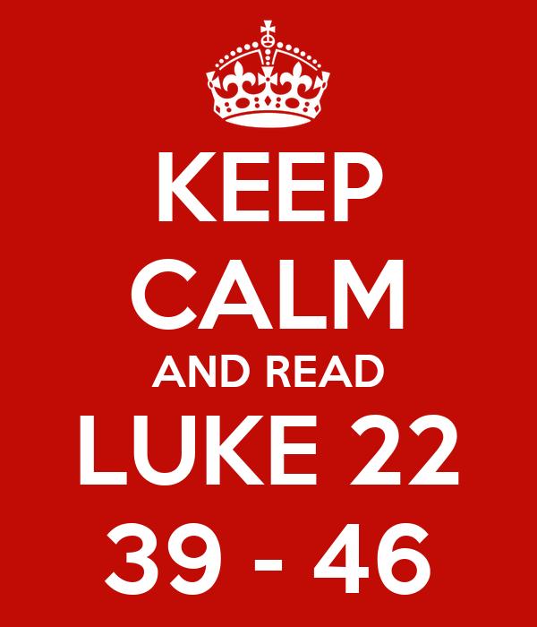KEEP CALM AND READ LUKE 22 39 - 46