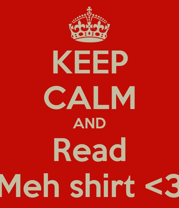 KEEP CALM AND Read Meh shirt <3