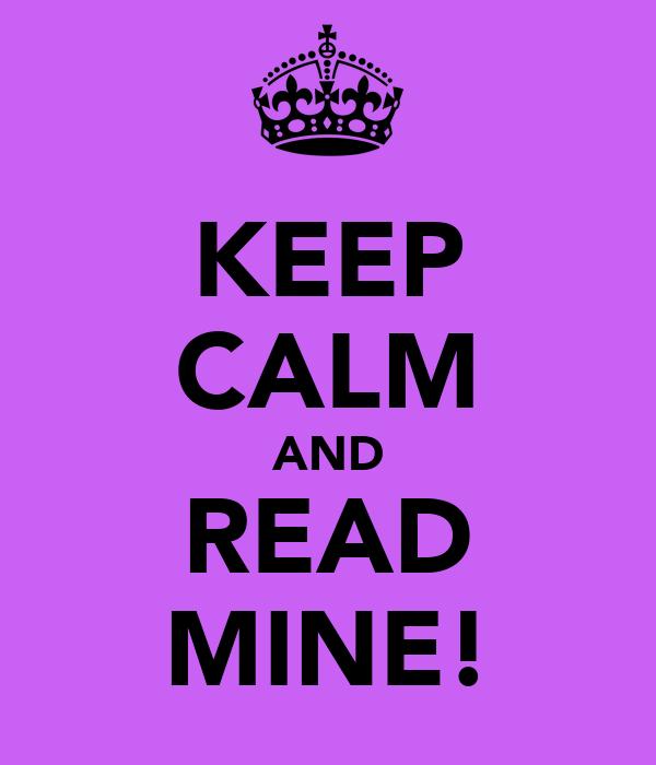 KEEP CALM AND READ MINE!