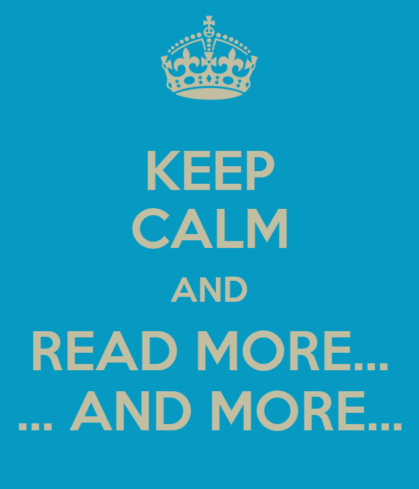KEEP CALM AND READ MORE... ... AND MORE...