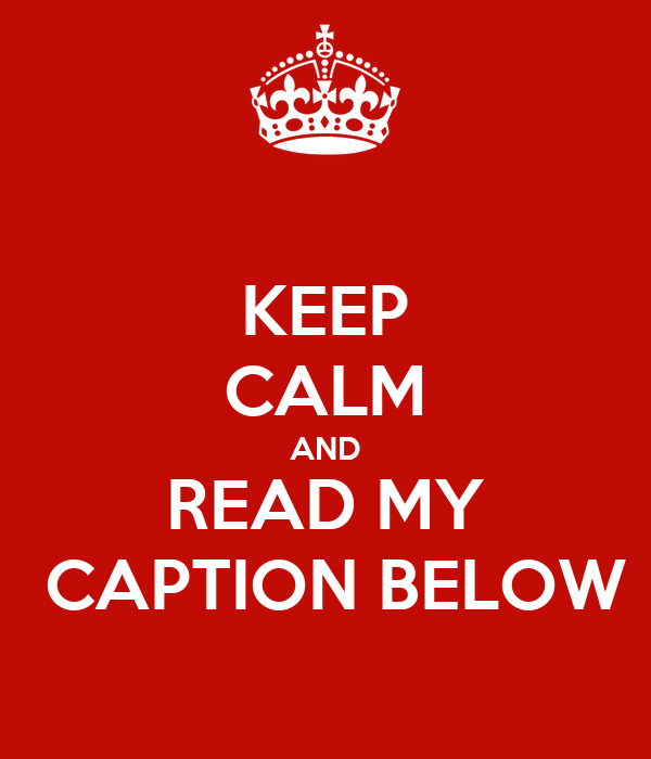 KEEP CALM AND READ MY  CAPTION BELOW