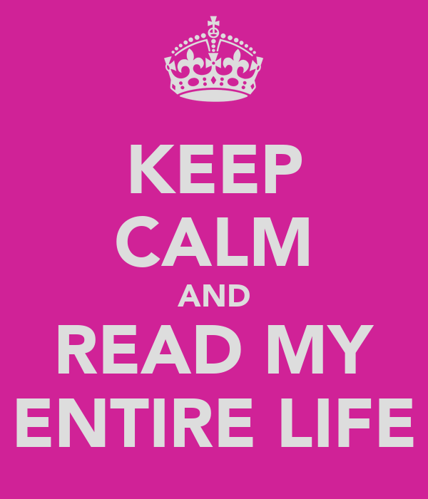 KEEP CALM AND READ MY ENTIRE LIFE