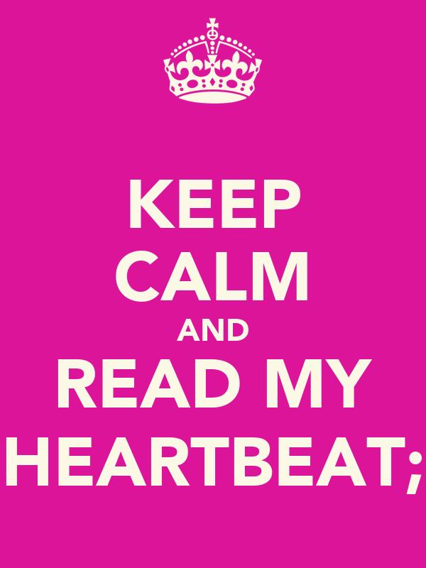 KEEP CALM AND READ MY HEARTBEAT;
