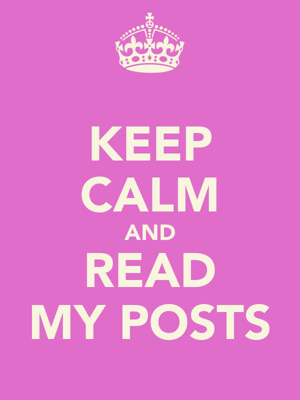 KEEP CALM AND READ MY POSTS
