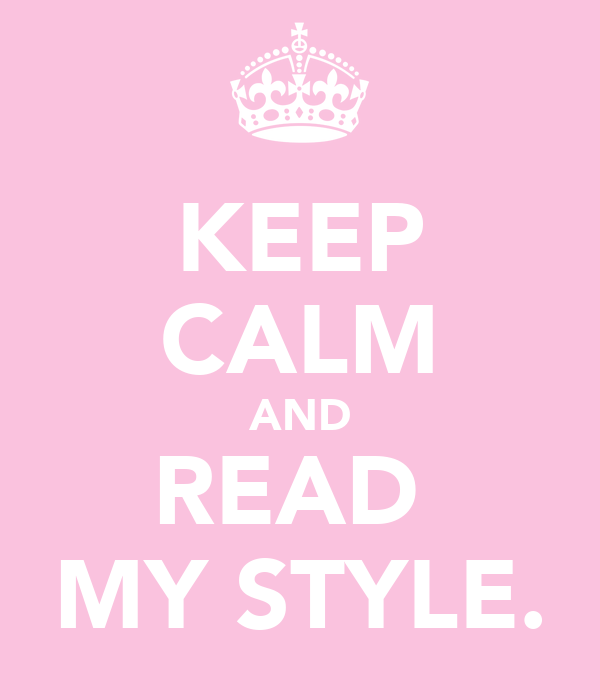 KEEP CALM AND READ  MY STYLE.