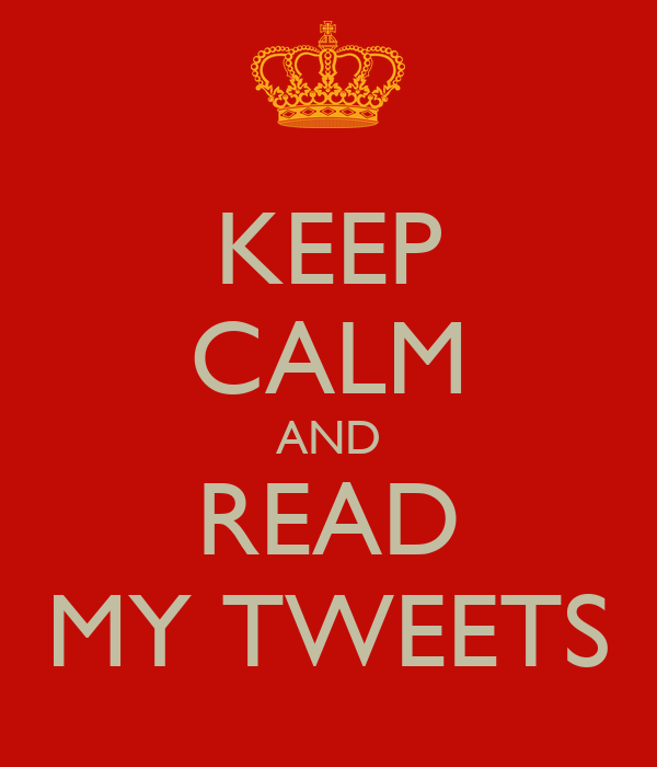 KEEP CALM AND READ MY TWEETS