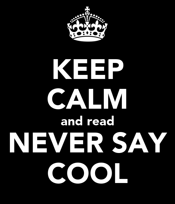 KEEP CALM and read NEVER SAY COOL