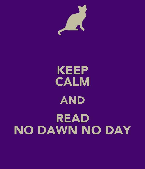 KEEP CALM AND READ NO DAWN NO DAY