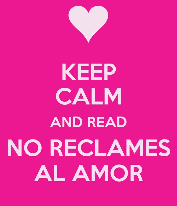 KEEP CALM AND READ NO RECLAMES AL AMOR