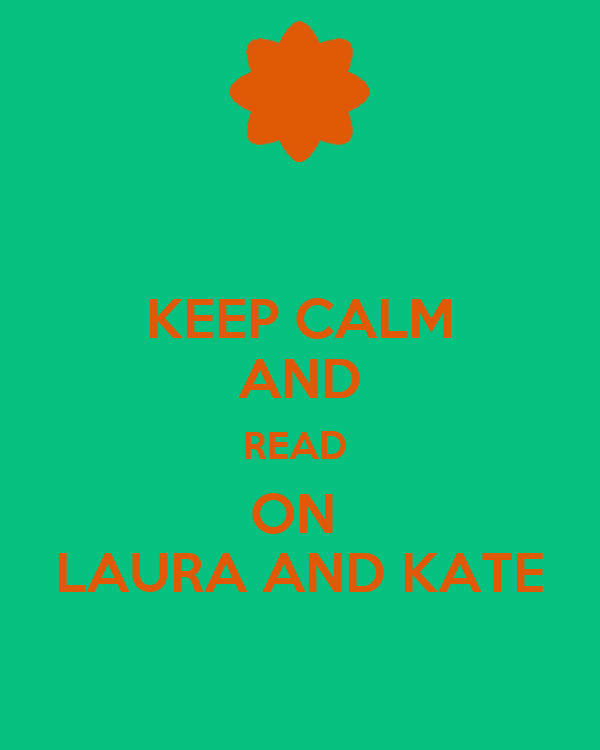 KEEP CALM AND READ  ON  LAURA AND KATE