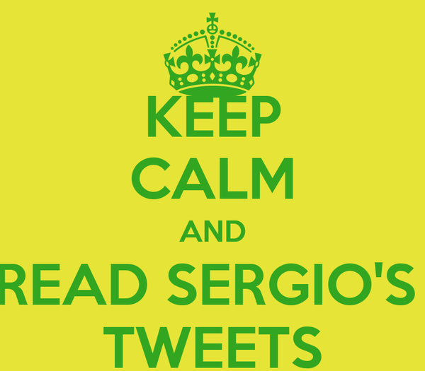 KEEP CALM AND READ SERGIO'S  TWEETS