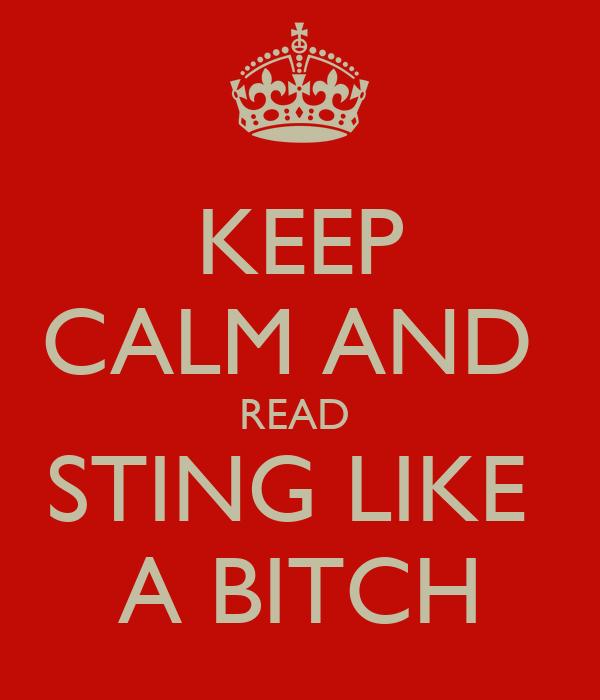 KEEP CALM AND  READ  STING LIKE  A BITCH