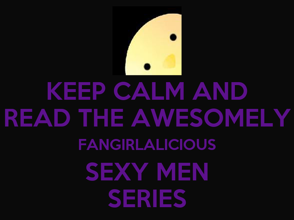 KEEP CALM AND READ THE AWESOMELY FANGIRLALICIOUS SEXY MEN SERIES