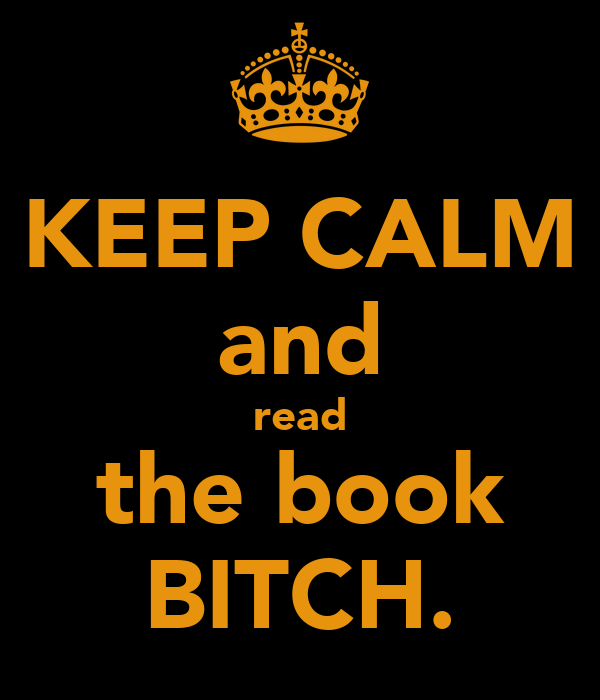 KEEP CALM and read the book BITCH.
