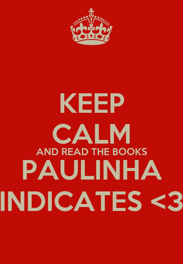 KEEP CALM AND READ THE BOOKS PAULINHA INDICATES <3