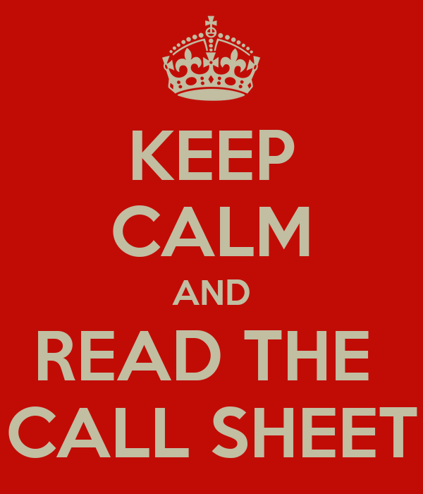 KEEP CALM AND READ THE  CALL SHEET