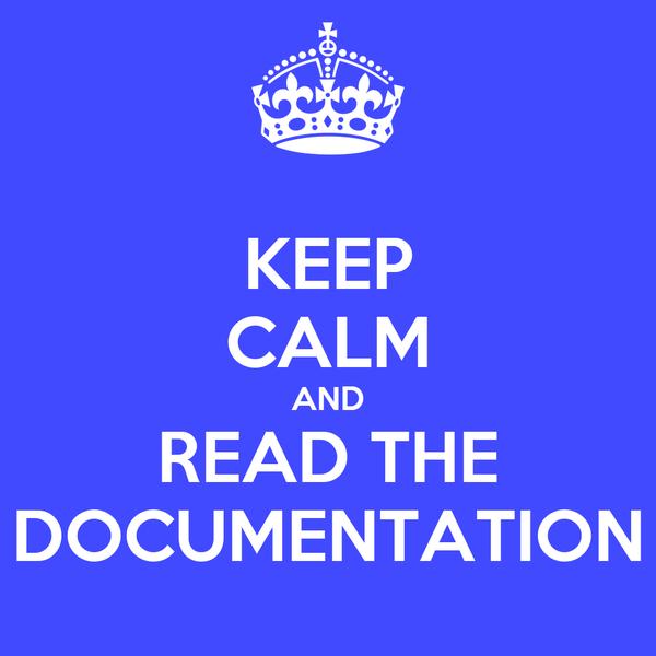 KEEP CALM AND READ THE DOCUMENTATION