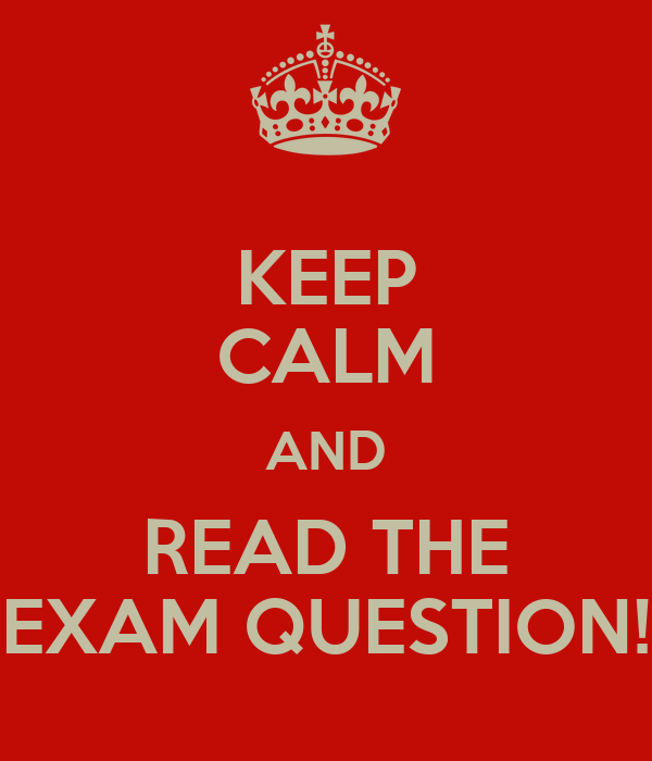 KEEP CALM AND READ THE EXAM QUESTION!