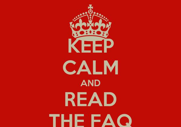 KEEP CALM AND READ THE FAQ