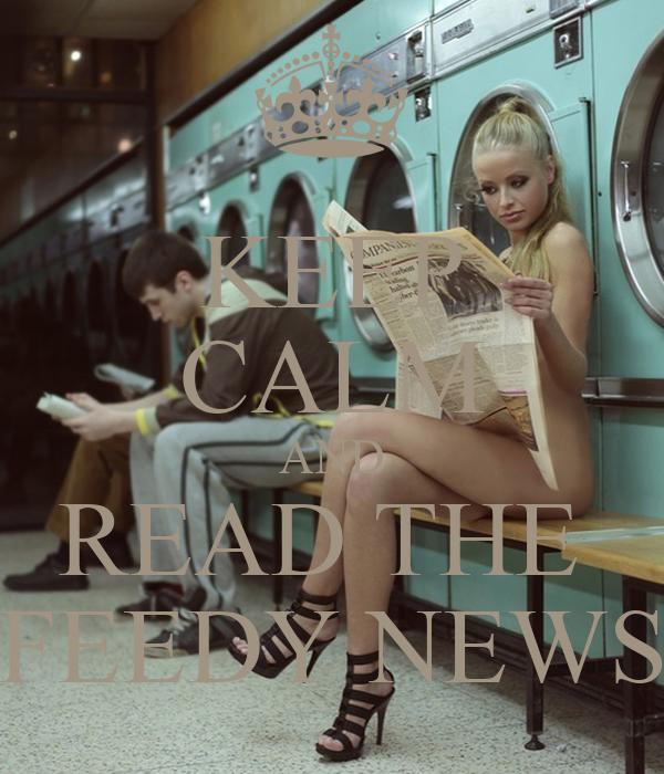 KEEP CALM AND READ THE  FEEDY NEWS