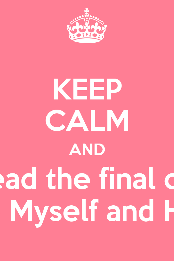 KEEP CALM AND read the final of  Me Myself and Him