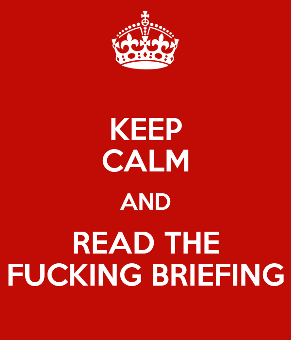 KEEP CALM AND READ THE FUCKING BRIEFING