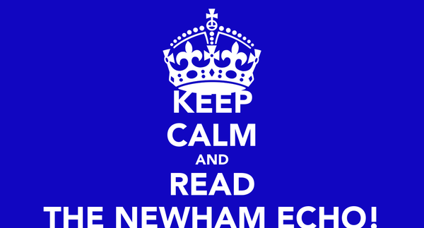 KEEP CALM AND READ THE NEWHAM ECHO!