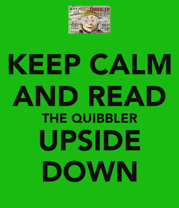 KEEP CALM AND READ THE QUIBBLER UPSIDE DOWN