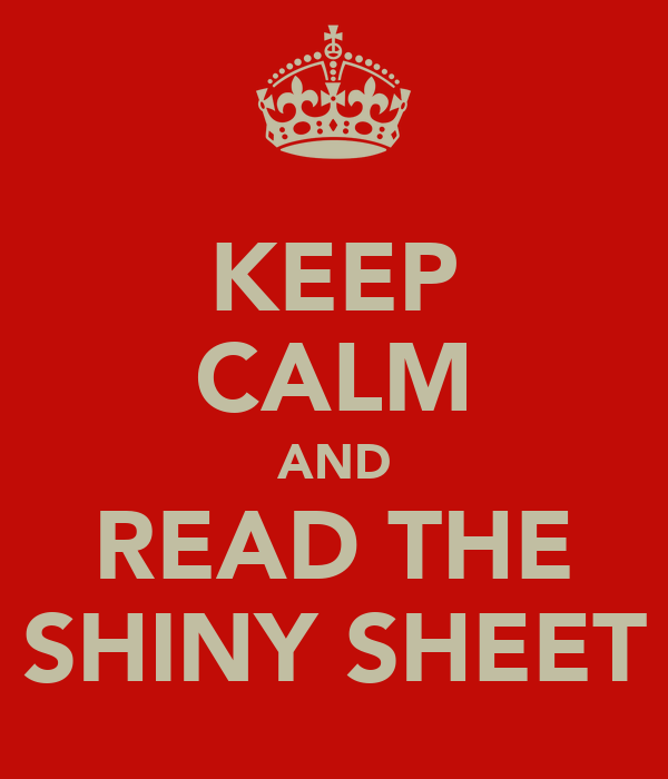 KEEP CALM AND READ THE SHINY SHEET