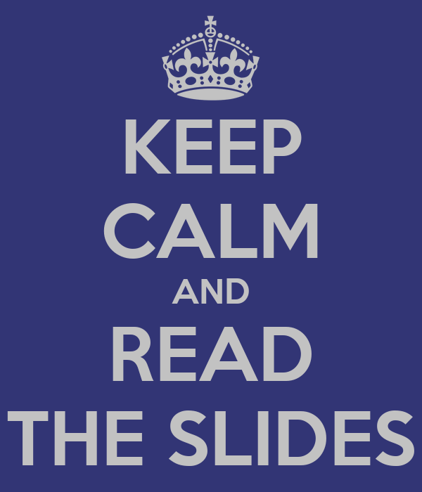 KEEP CALM AND READ THE SLIDES