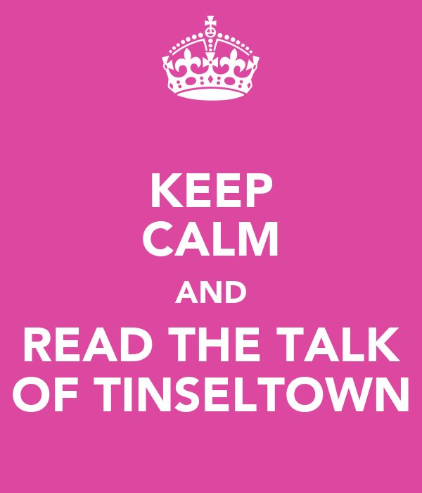 KEEP CALM AND READ THE TALK OF TINSELTOWN