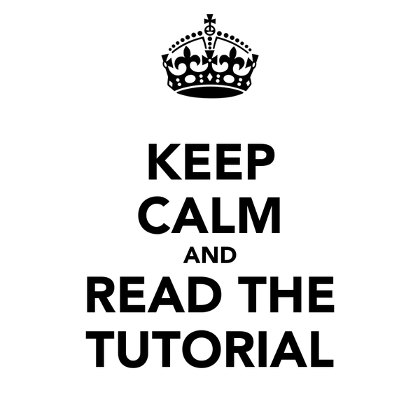 KEEP CALM AND READ THE TUTORIAL