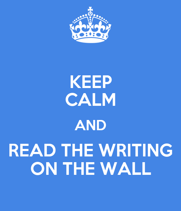 KEEP CALM AND READ THE WRITING ON THE WALL