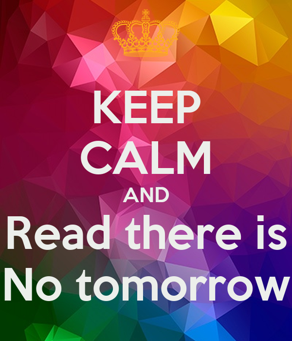 KEEP CALM AND Read there is No tomorrow