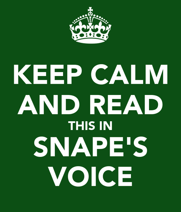 KEEP CALM AND READ THIS IN SNAPE'S VOICE