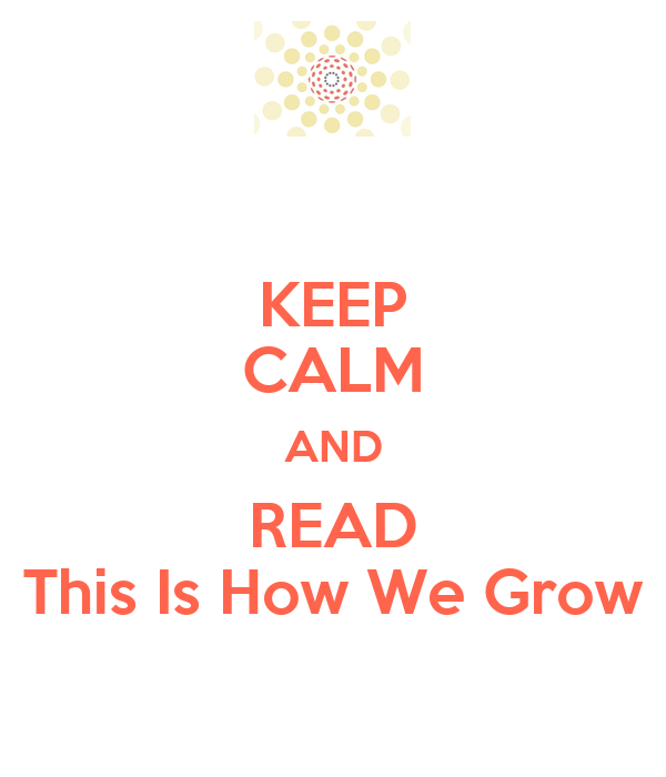 KEEP CALM AND READ This Is How We Grow