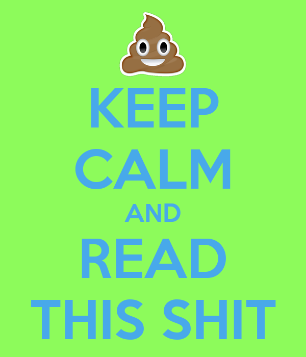 KEEP CALM AND READ THIS SHIT