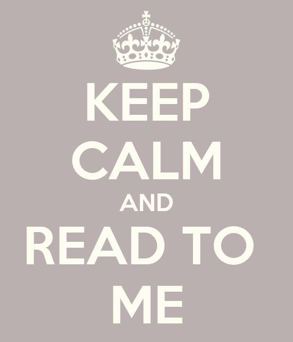 KEEP CALM AND READ TO  ME