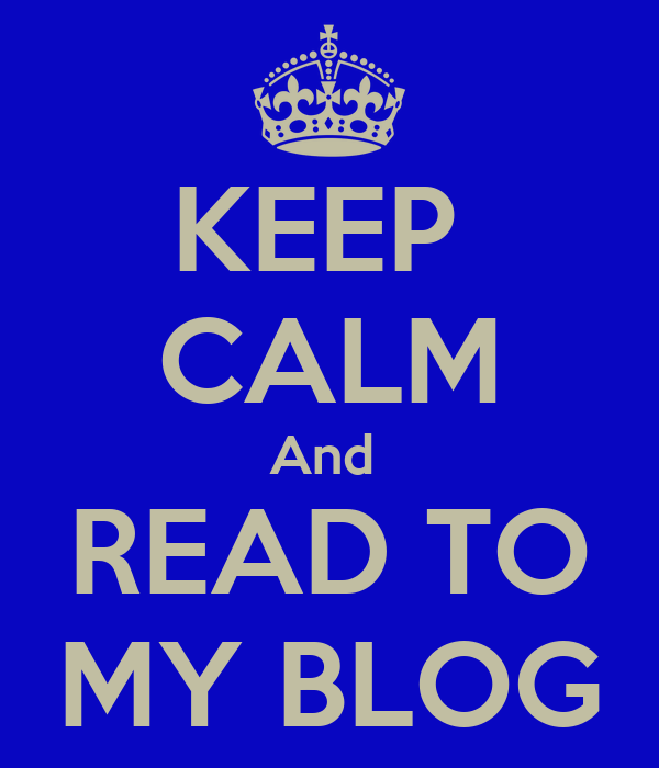 KEEP  CALM And  READ TO MY BLOG