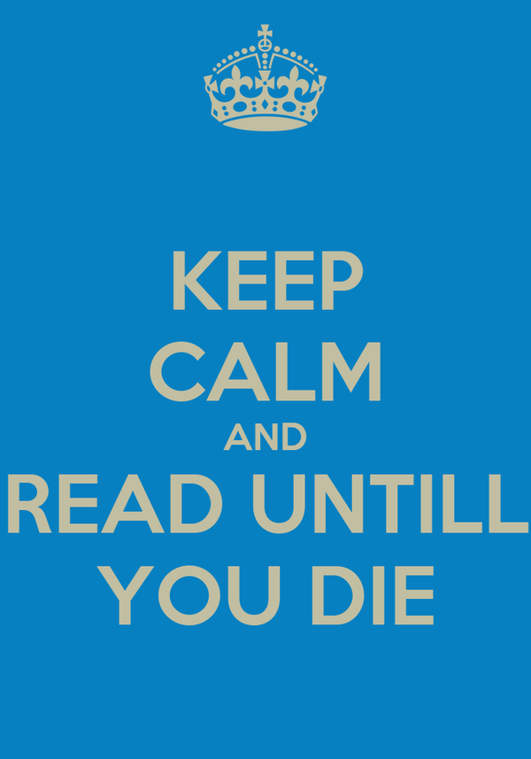 KEEP CALM AND READ UNTILL YOU DIE