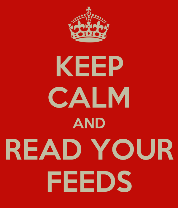 KEEP CALM AND READ YOUR FEEDS